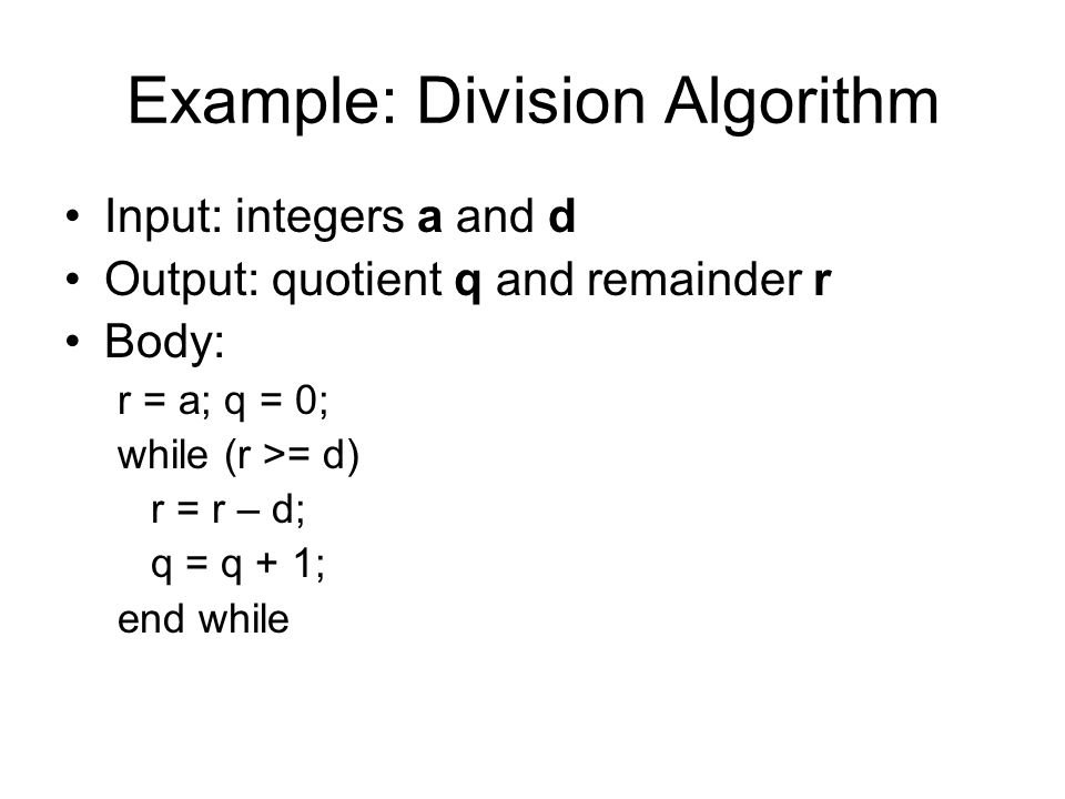 Example: Division Algorithm Input: integers a and d Output: quotient q and remainder r Body: r = a; q = 0; while (r >= d) r = r – d; q = q + 1; end while