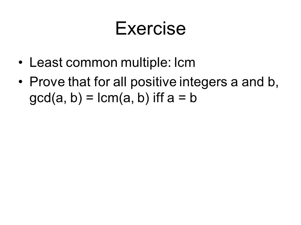 Exercise Least common multiple: lcm Prove that for all positive integers a and b, gcd(a, b) = lcm(a, b) iff a = b