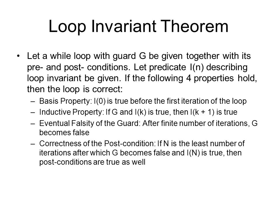 Loop Invariant Theorem Let a while loop with guard G be given together with its pre- and post- conditions.