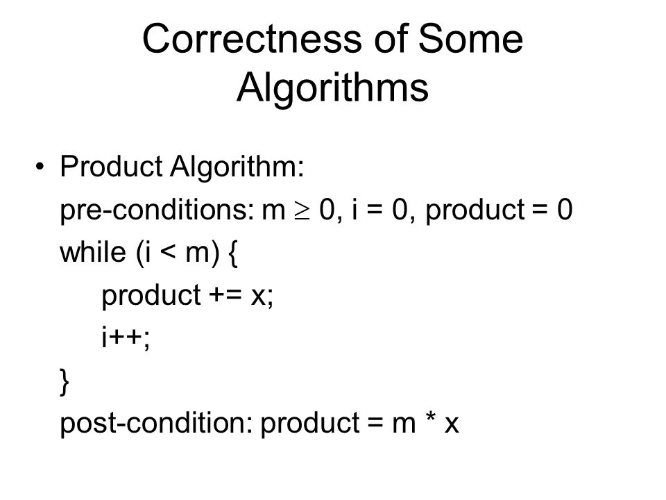 Correctness of Some Algorithms Product Algorithm: pre-conditions: m  0, i = 0, product = 0 while (i < m) { product += x; i++; } post-condition: product = m * x