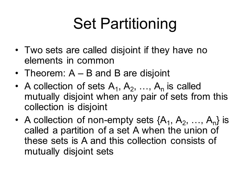 Set Partitioning Two sets are called disjoint if they have no elements in common Theorem: A – B and B are disjoint A collection of sets A 1, A 2, …, A n is called mutually disjoint when any pair of sets from this collection is disjoint A collection of non-empty sets {A 1, A 2, …, A n } is called a partition of a set A when the union of these sets is A and this collection consists of mutually disjoint sets