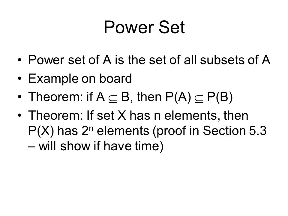 Power Set Power set of A is the set of all subsets of A Example on board Theorem: if A  B, then P(A)  P(B) Theorem: If set X has n elements, then P(X) has 2 n elements (proof in Section 5.3 – will show if have time)