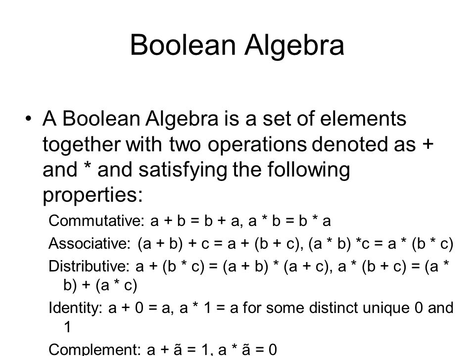 Boolean Algebra A Boolean Algebra is a set of elements together with two operations denoted as + and * and satisfying the following properties: Commutative: a + b = b + a, a * b = b * a Associative: (a + b) + c = a + (b + c), (a * b) *c = a * (b * c) Distributive: a + (b * c) = (a + b) * (a + c), a * (b + c) = (a * b) + (a * c) Identity: a + 0 = a, a * 1 = a for some distinct unique 0 and 1 Complement: a + ã = 1, a * ã = 0