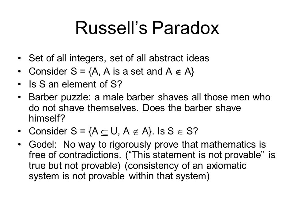 Russell's Paradox Set of all integers, set of all abstract ideas Consider S = {A, A is a set and A  A} Is S an element of S.