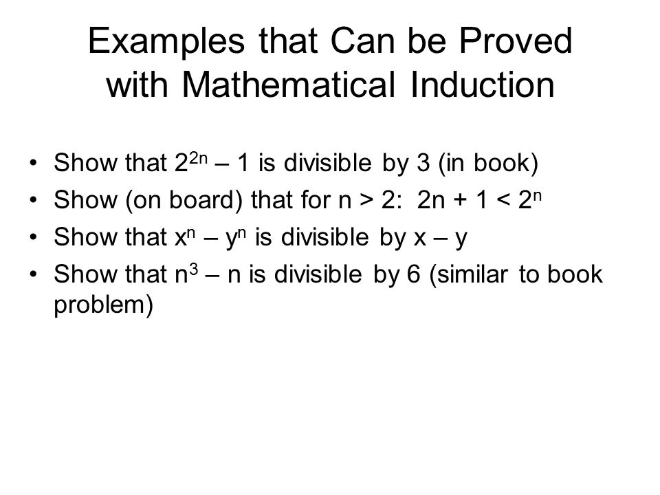 Examples that Can be Proved with Mathematical Induction Show that 2 2n – 1 is divisible by 3 (in book) Show (on board) that for n > 2: 2n + 1 < 2 n Show that x n – y n is divisible by x – y Show that n 3 – n is divisible by 6 (similar to book problem)