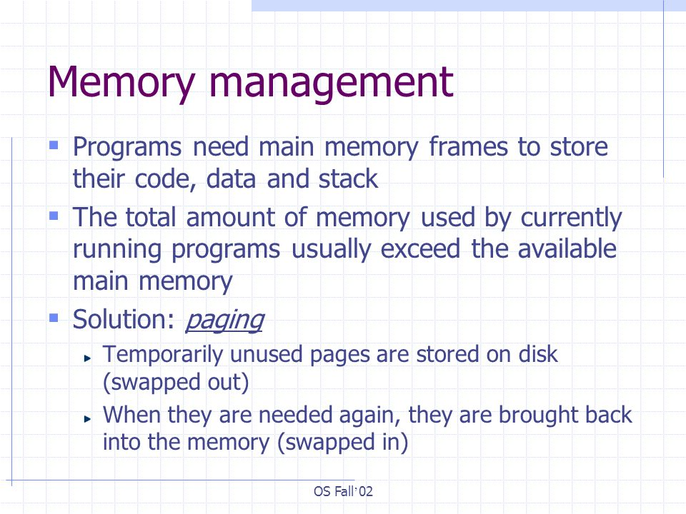 OS Fall ' 02 Memory management  Programs need main memory frames to store their code, data and stack  The total amount of memory used by currently running programs usually exceed the available main memory  Solution: paging Temporarily unused pages are stored on disk (swapped out) When they are needed again, they are brought back into the memory (swapped in)