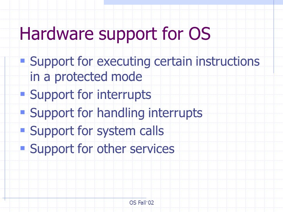 OS Fall ' 02 Hardware support for OS  Support for executing certain instructions in a protected mode  Support for interrupts  Support for handling interrupts  Support for system calls  Support for other services