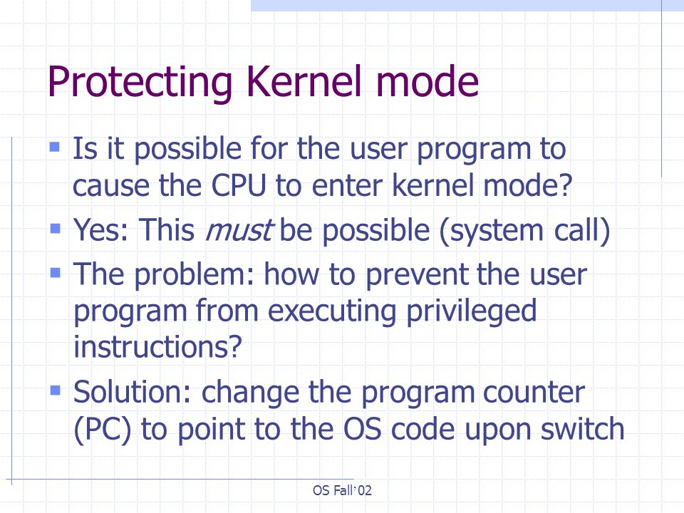OS Fall ' 02 Protecting Kernel mode  Is it possible for the user program to cause the CPU to enter kernel mode.