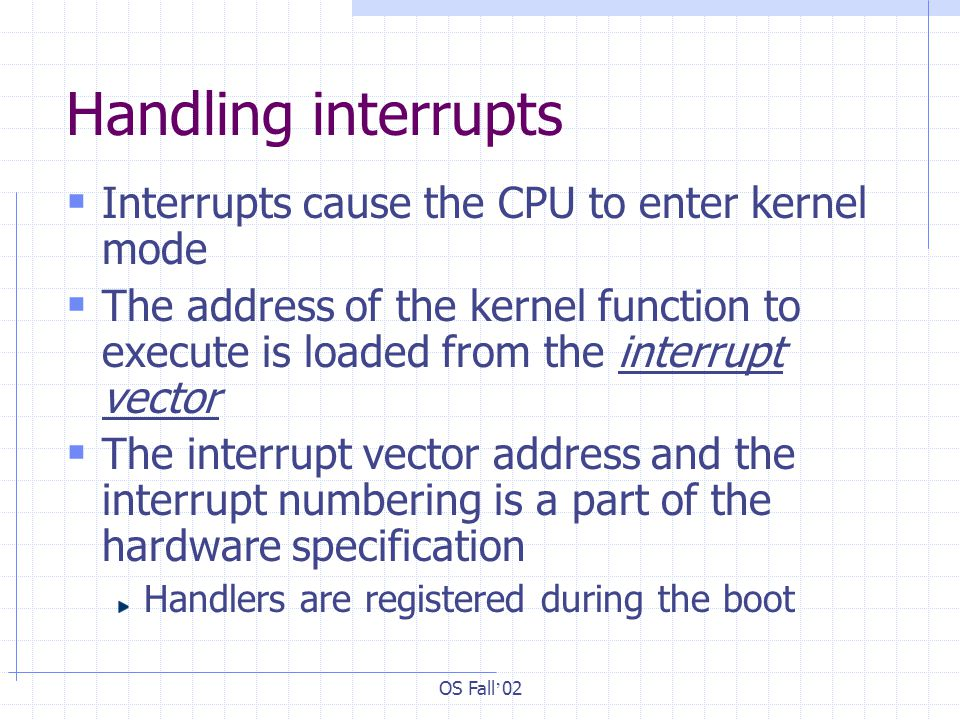 OS Fall ' 02 Handling interrupts  Interrupts cause the CPU to enter kernel mode  The address of the kernel function to execute is loaded from the interrupt vector  The interrupt vector address and the interrupt numbering is a part of the hardware specification Handlers are registered during the boot
