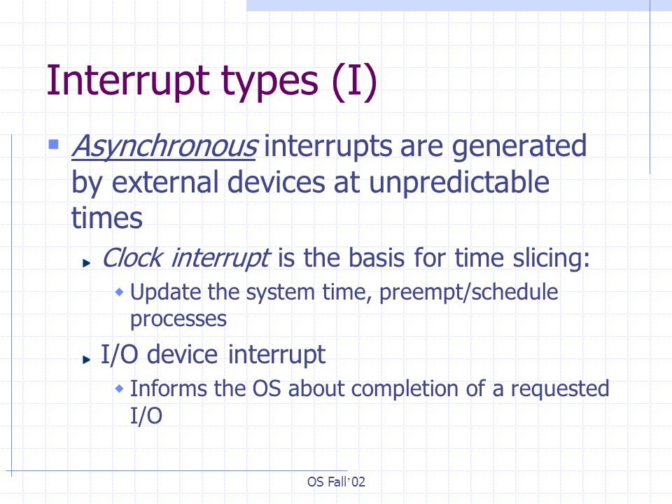 OS Fall ' 02 Interrupt types (I)  Asynchronous interrupts are generated by external devices at unpredictable times Clock interrupt is the basis for time slicing:  Update the system time, preempt/schedule processes I/O device interrupt  Informs the OS about completion of a requested I/O