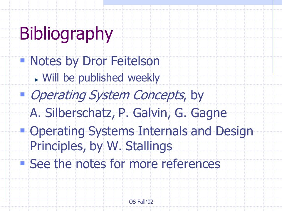 OS Fall ' 02 Bibliography  Notes by Dror Feitelson Will be published weekly  Operating System Concepts, by A.