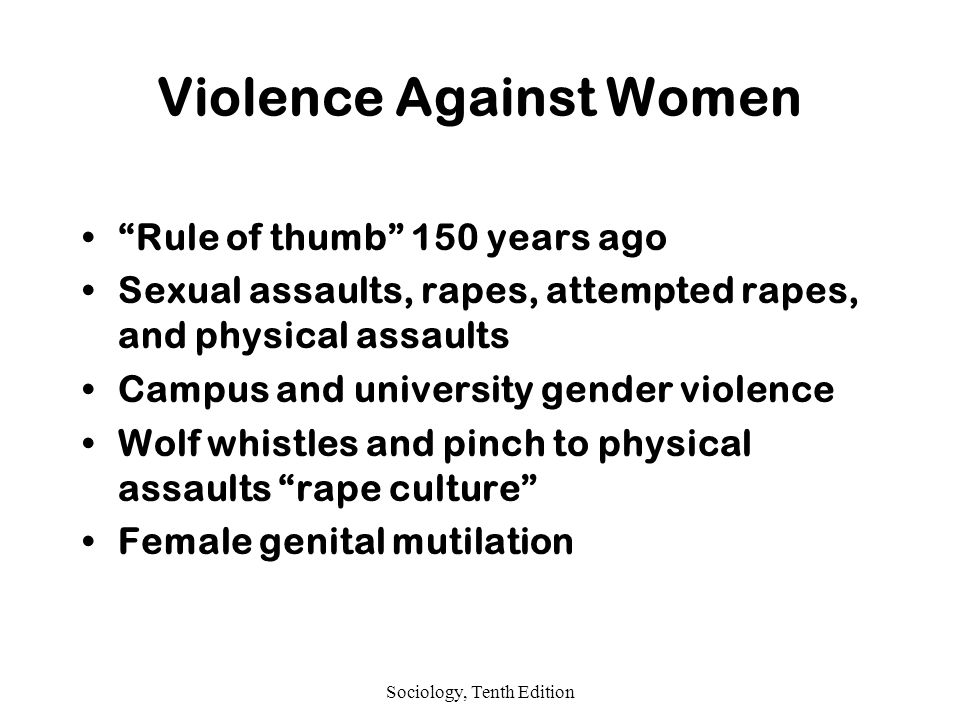 Sociology, Tenth Edition Violence Against Women Rule of thumb 150 years ago Sexual assaults, rapes, attempted rapes, and physical assaults Campus and university gender violence Wolf whistles and pinch to physical assaults rape culture Female genital mutilation