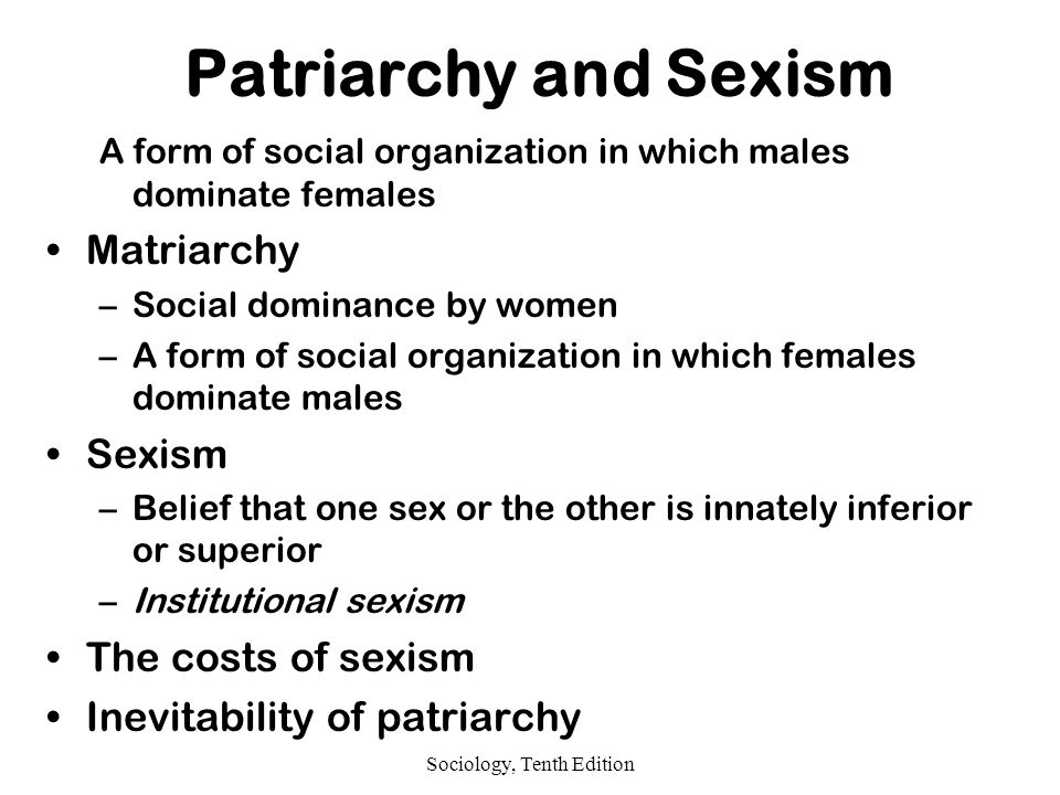 Sociology, Tenth Edition Patriarchy and Sexism A form of social organization in which males dominate females Matriarchy –Social dominance by women –A form of social organization in which females dominate males Sexism –Belief that one sex or the other is innately inferior or superior –Institutional sexism The costs of sexism Inevitability of patriarchy
