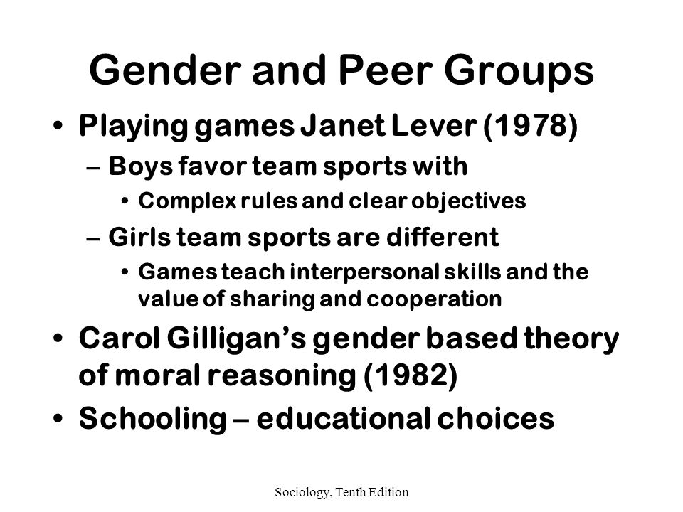 Sociology, Tenth Edition Gender and Peer Groups Playing games Janet Lever (1978) –Boys favor team sports with Complex rules and clear objectives –Girls team sports are different Games teach interpersonal skills and the value of sharing and cooperation Carol Gilligan's gender based theory of moral reasoning (1982) Schooling – educational choices