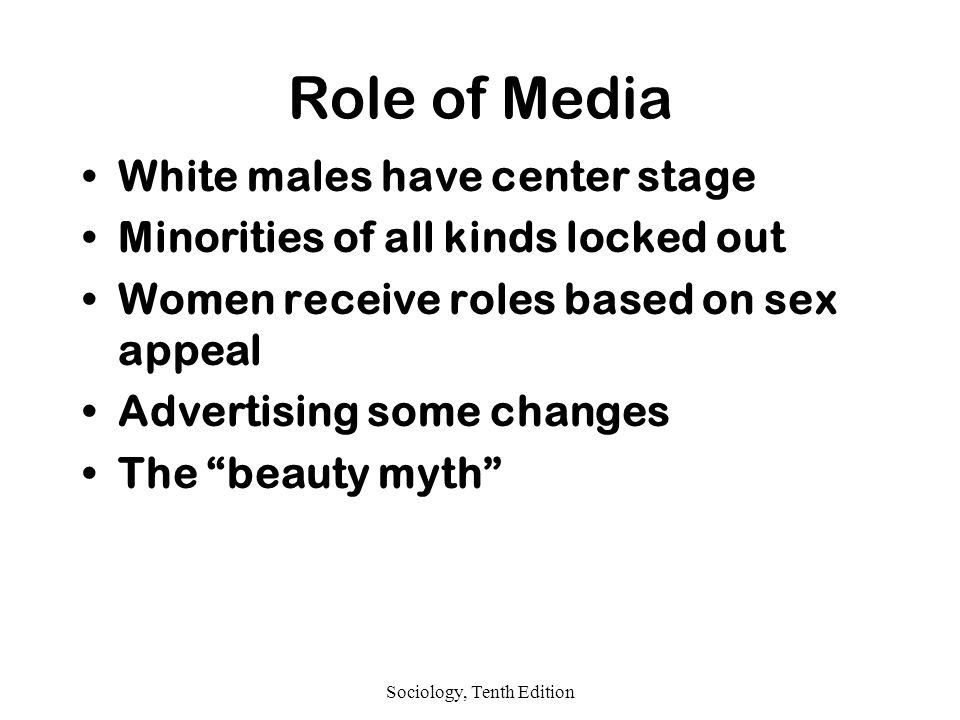 Sociology, Tenth Edition Role of Media White males have center stage Minorities of all kinds locked out Women receive roles based on sex appeal Advertising some changes The beauty myth