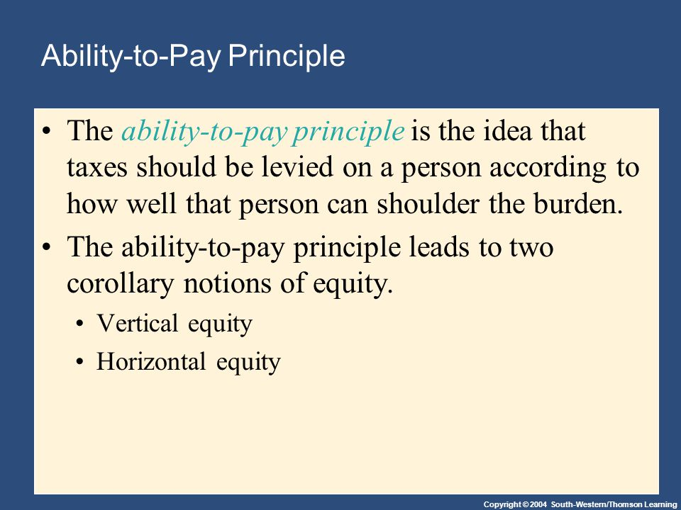 Copyright © 2004 South-Western/Thomson Learning Ability-to-Pay Principle The ability-to-pay principle is the idea that taxes should be levied on a person according to how well that person can shoulder the burden.