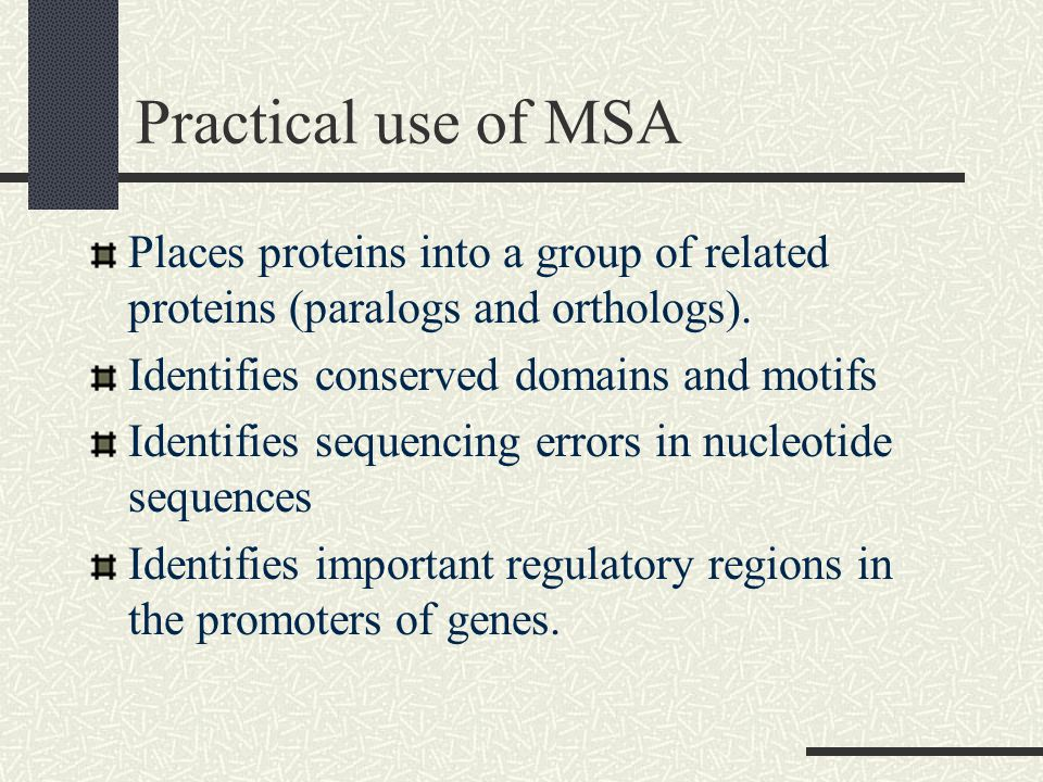 Practical use of MSA Places proteins into a group of related proteins (paralogs and orthologs).