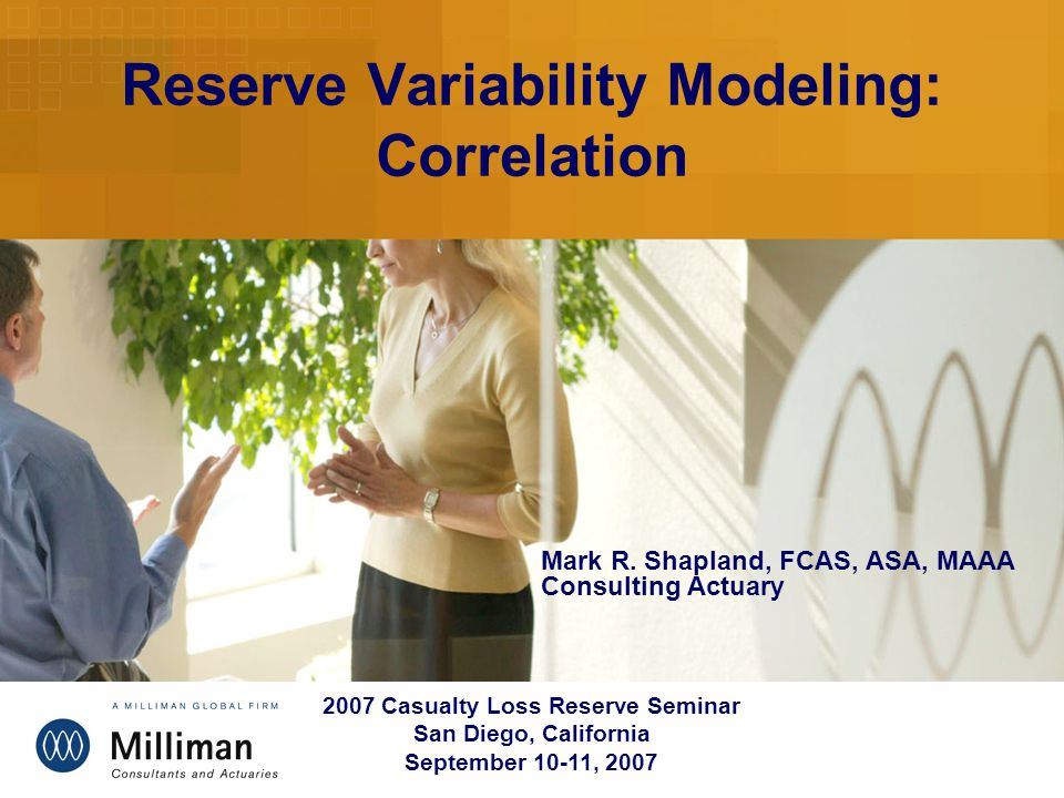 Reserve Variability Modeling: Correlation 2007 Casualty Loss Reserve Seminar San Diego, California September 10-11, 2007 Mark R.