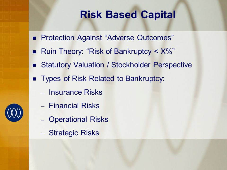 Risk Based Capital Protection Against Adverse Outcomes Ruin Theory: Risk of Bankruptcy < X% Statutory Valuation / Stockholder Perspective Types of Risk Related to Bankruptcy: – Insurance Risks – Financial Risks – Operational Risks – Strategic Risks