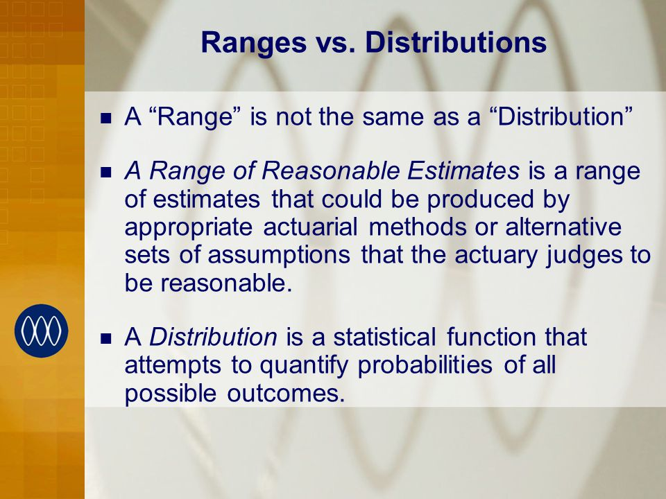 A Range is not the same as a Distribution A Range of Reasonable Estimates is a range of estimates that could be produced by appropriate actuarial methods or alternative sets of assumptions that the actuary judges to be reasonable.