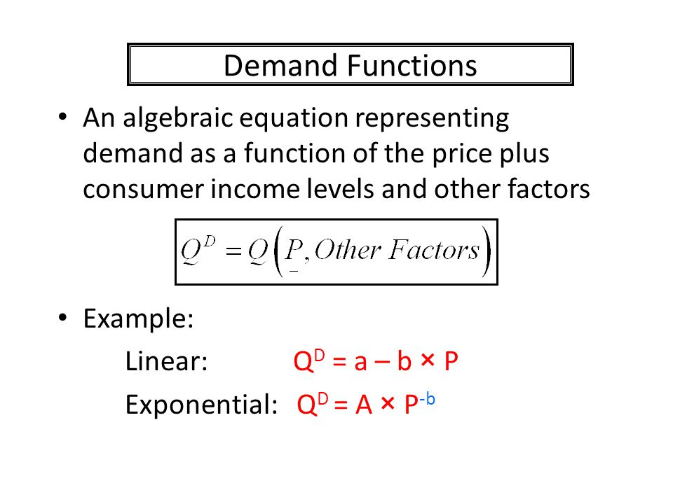 Demand Functions An algebraic equation representing demand as a function of the price plus consumer income levels and other factors Example: Linear: Q D = a – b × P Exponential: Q D = A × P -b