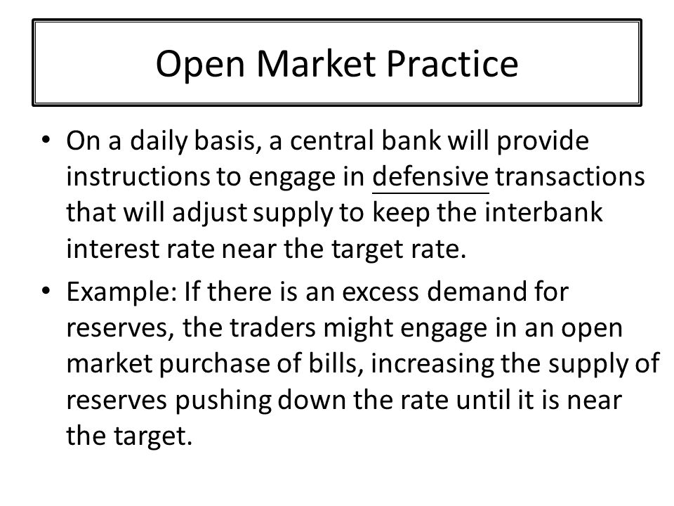 Open Market Practice On a daily basis, a central bank will provide instructions to engage in defensive transactions that will adjust supply to keep the interbank interest rate near the target rate.