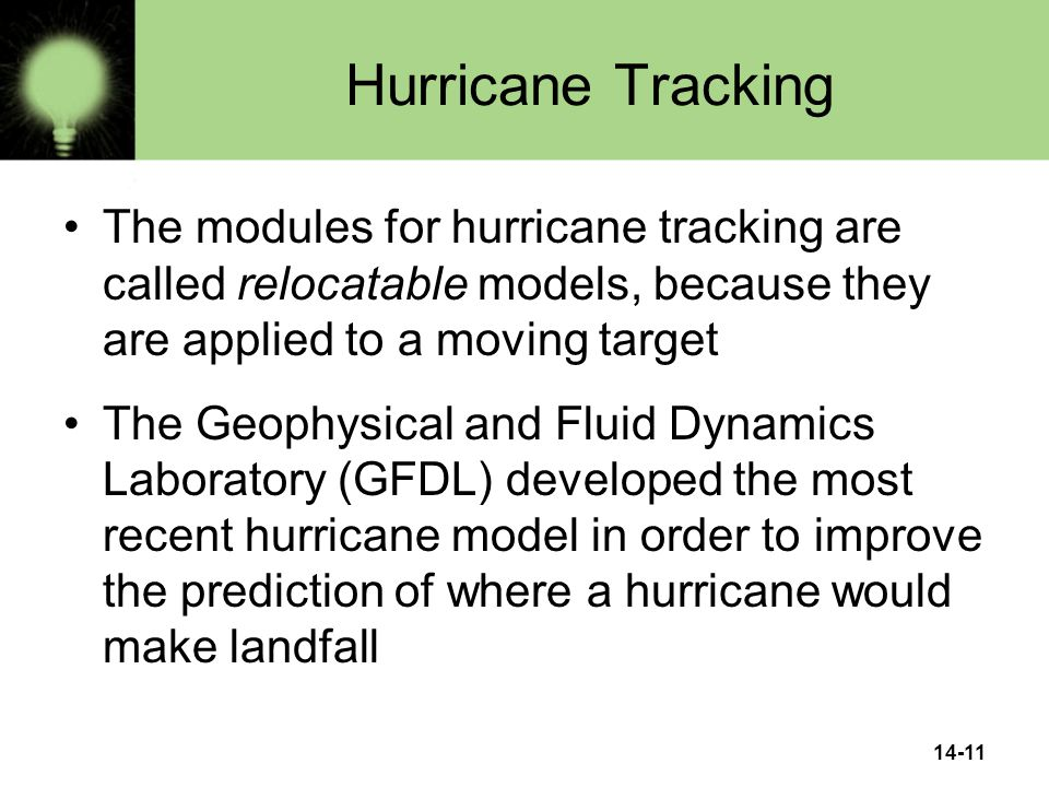 14-11 Hurricane Tracking The modules for hurricane tracking are called relocatable models, because they are applied to a moving target The Geophysical and Fluid Dynamics Laboratory (GFDL) developed the most recent hurricane model in order to improve the prediction of where a hurricane would make landfall