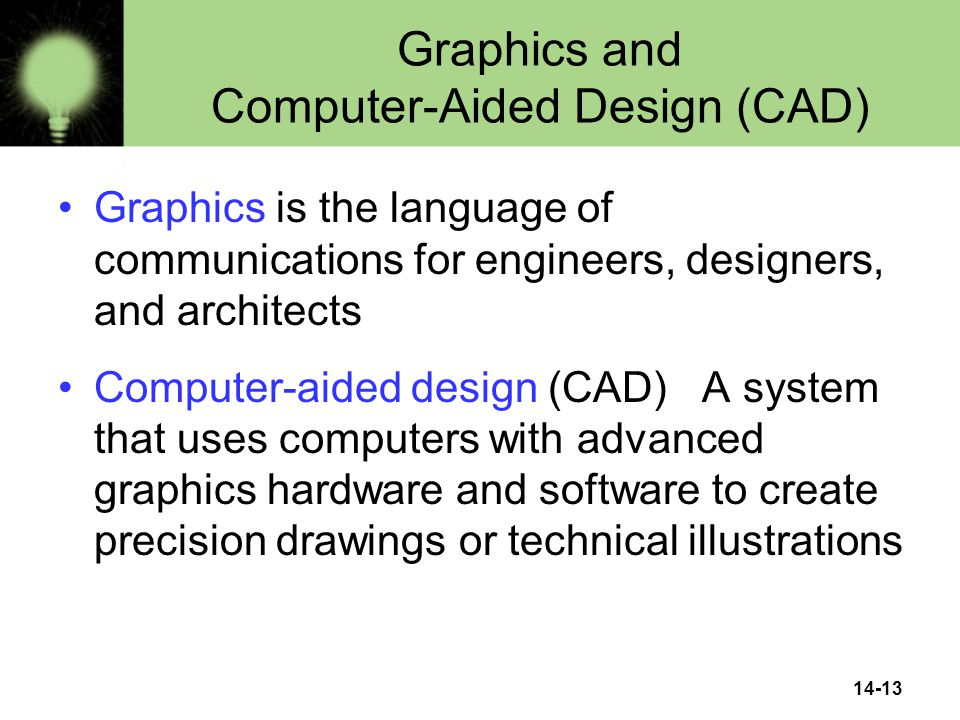 14-13 Graphics and Computer-Aided Design (CAD) Graphics is the language of communications for engineers, designers, and architects Computer-aided design (CAD) A system that uses computers with advanced graphics hardware and software to create precision drawings or technical illustrations