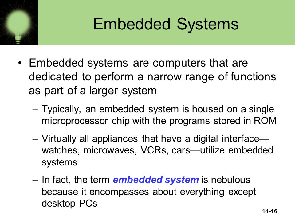 14-16 Embedded Systems Embedded systems are computers that are dedicated to perform a narrow range of functions as part of a larger system –Typically, an embedded system is housed on a single microprocessor chip with the programs stored in ROM –Virtually all appliances that have a digital interface— watches, microwaves, VCRs, cars—utilize embedded systems –In fact, the term embedded system is nebulous because it encompasses about everything except desktop PCs