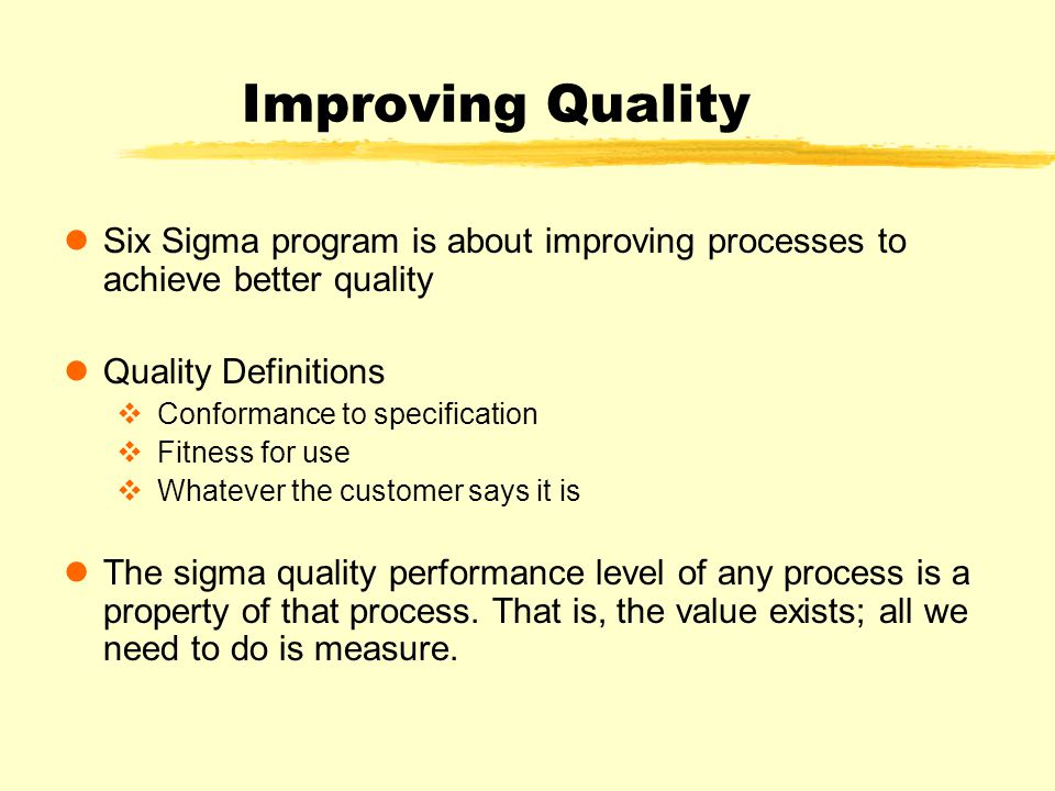 Improving Quality Six Sigma program is about improving processes to achieve better quality Quality Definitions v Conformance to specification v Fitness for use v Whatever the customer says it is The sigma quality performance level of any process is a property of that process.