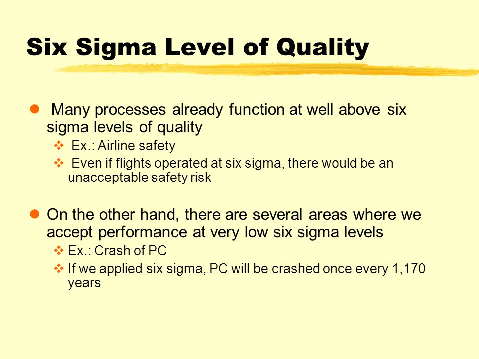 Six Sigma Level of Quality Many processes already function at well above six sigma levels of quality v Ex.: Airline safety v Even if flights operated at six sigma, there would be an unacceptable safety risk On the other hand, there are several areas where we accept performance at very low six sigma levels vEx.: Crash of PC vIf we applied six sigma, PC will be crashed once every 1,170 years
