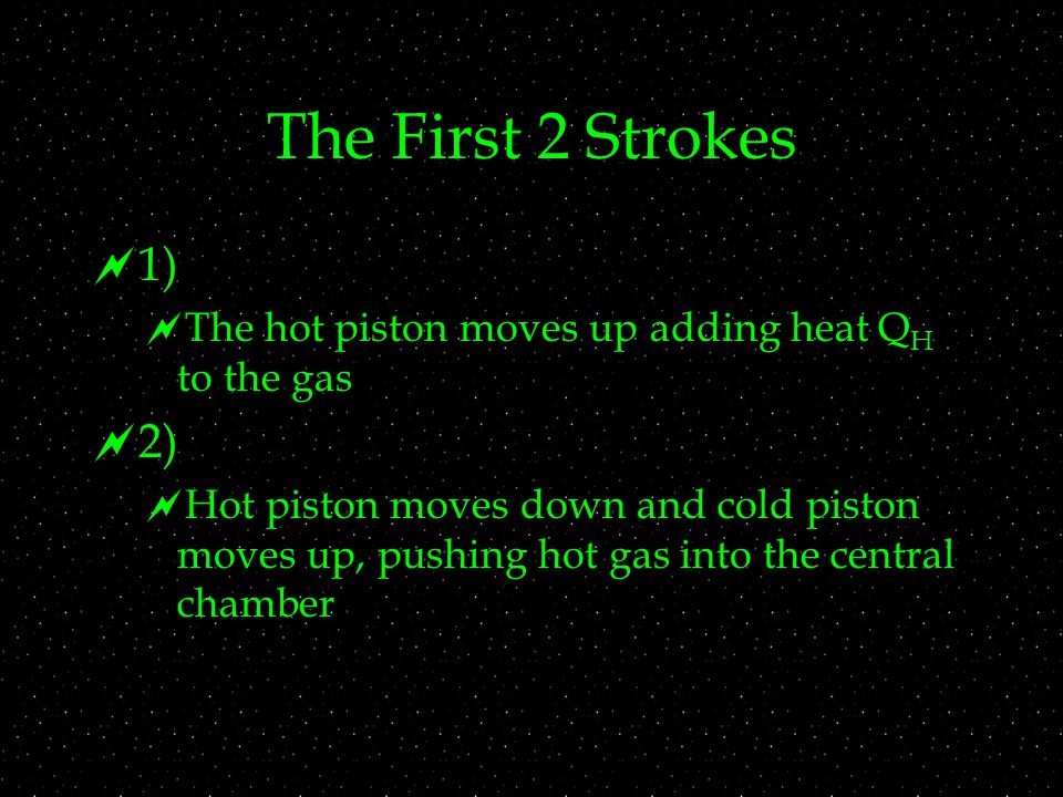 The First 2 Strokes  1)  The hot piston moves up adding heat Q H to the gas  2)  Hot piston moves down and cold piston moves up, pushing hot gas into the central chamber