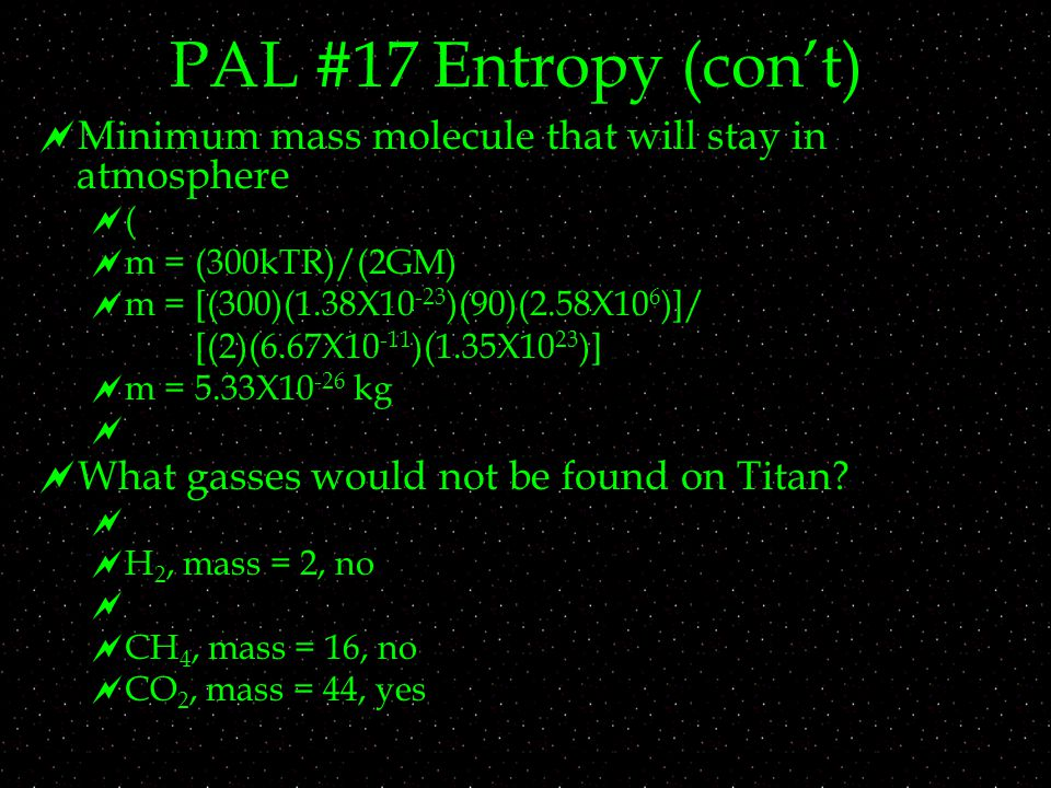 PAL #17 Entropy (con't)  Minimum mass molecule that will stay in atmosphere ((  m = (300kTR)/(2GM)  m = [(300)(1.38X )(90)(2.58X10 6 )]/ [(2)(6.67X )(1.35X10 23 )]  m = 5.33X kg   What gasses would not be found on Titan.