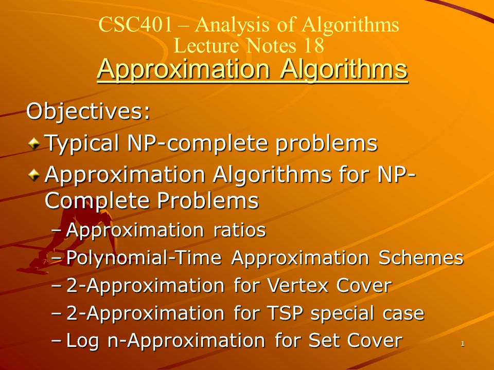 1 Approximation Algorithms CSC401 – Analysis of Algorithms Lecture Notes 18 Approximation Algorithms Objectives: Typical NP-complete problems Approximation Algorithms for NP- Complete Problems –Approximation ratios –Polynomial-Time Approximation Schemes –2-Approximation for Vertex Cover –2-Approximation for TSP special case –Log n-Approximation for Set Cover
