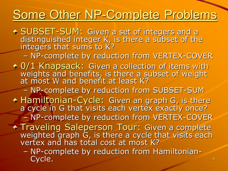 3 Some Other NP-Complete Problems SUBSET-SUM: Given a set of integers and a distinguished integer K, is there a subset of the integers that sums to K.