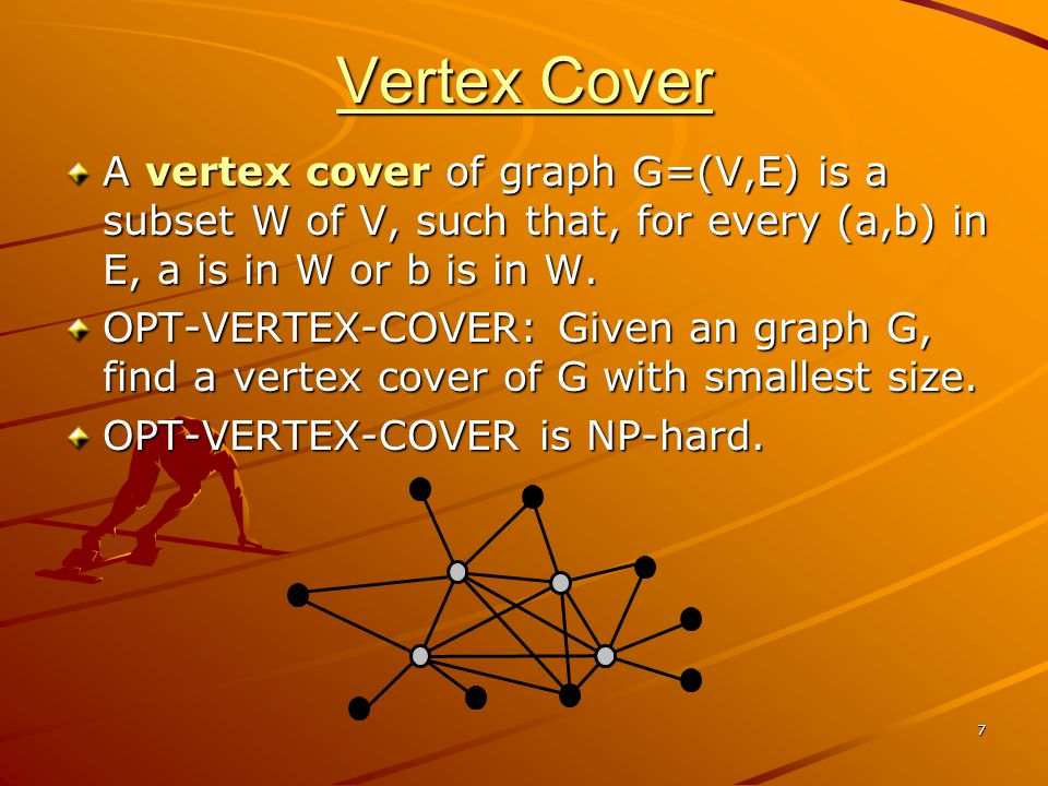 7 Vertex Cover A vertex cover of graph G=(V,E) is a subset W of V, such that, for every (a,b) in E, a is in W or b is in W.