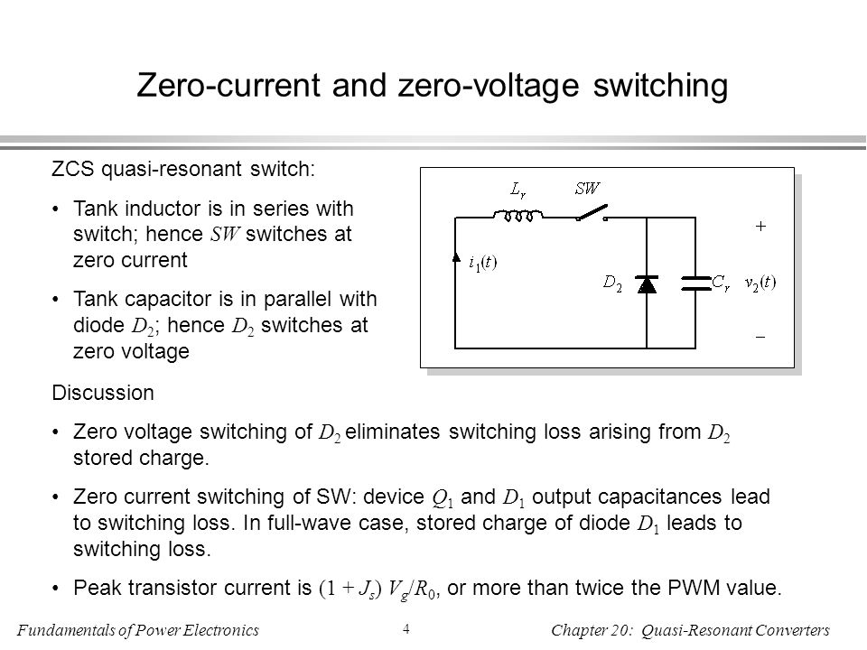 Fundamentals of Power Electronics 4 Chapter 20: Quasi-Resonant Converters Zero-current and zero-voltage switching ZCS quasi-resonant switch: Tank inductor is in series with switch; hence SW switches at zero current Tank capacitor is in parallel with diode D 2 ; hence D 2 switches at zero voltage Discussion Zero voltage switching of D 2 eliminates switching loss arising from D 2 stored charge.