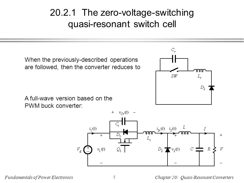 Fundamentals of Power Electronics 5 Chapter 20: Quasi-Resonant Converters The zero-voltage-switching quasi-resonant switch cell When the previously-described operations are followed, then the converter reduces to A full-wave version based on the PWM buck converter: