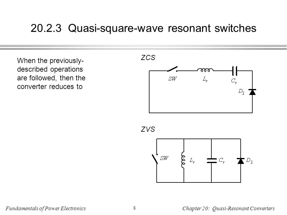 Fundamentals of Power Electronics 8 Chapter 20: Quasi-Resonant Converters Quasi-square-wave resonant switches When the previously- described operations are followed, then the converter reduces to ZCS ZVS