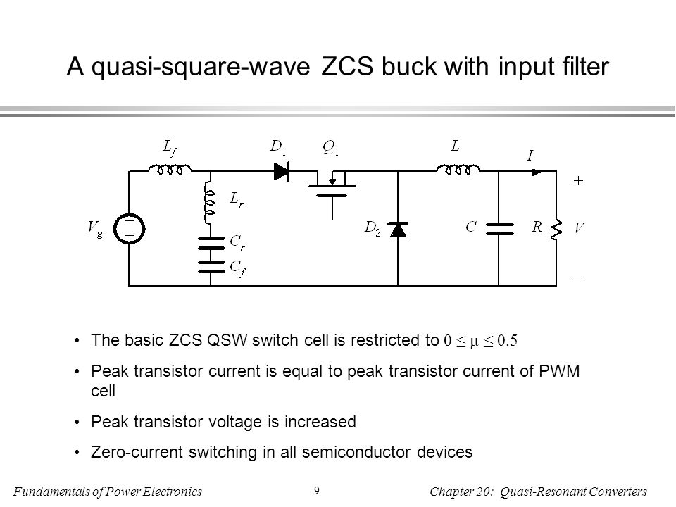 Fundamentals of Power Electronics 9 Chapter 20: Quasi-Resonant Converters A quasi-square-wave ZCS buck with input filter The basic ZCS QSW switch cell is restricted to 0 ≤ µ ≤ 0.5 Peak transistor current is equal to peak transistor current of PWM cell Peak transistor voltage is increased Zero-current switching in all semiconductor devices