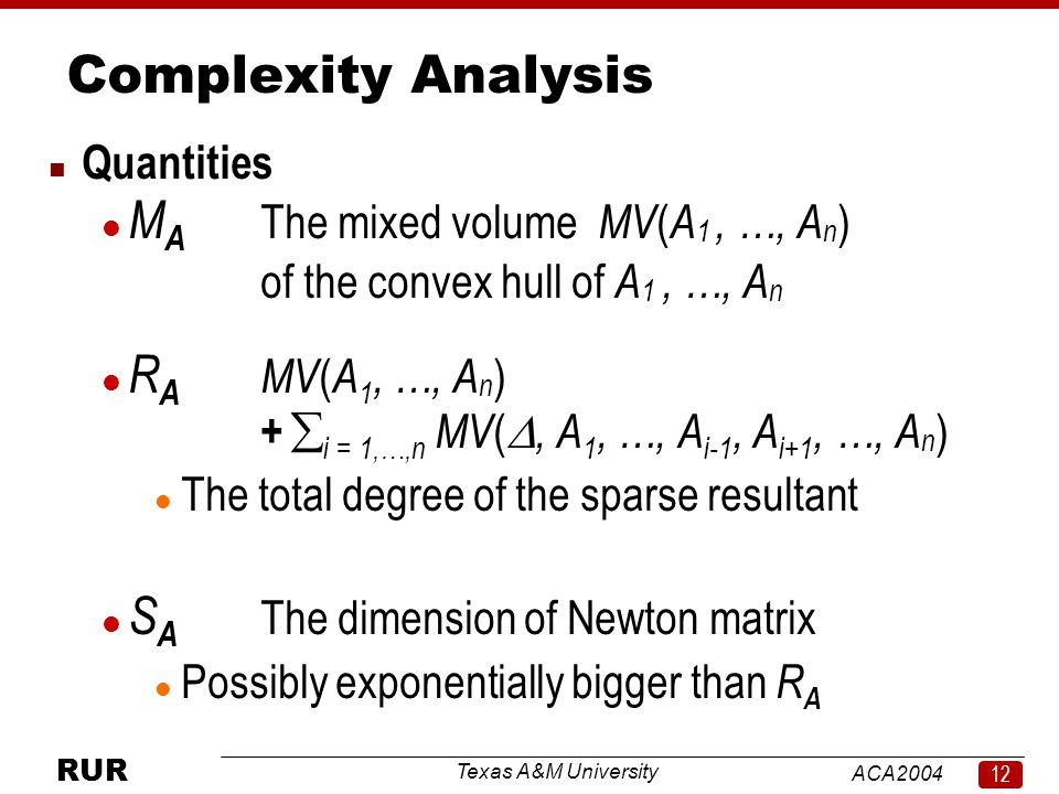 Texas A&M University ACA RUR Complexity Analysis n Quantities l M A The mixed volume MV ( A 1, …, A n ) of the convex hull of A 1, …, A n l R A MV ( A 1, …, A n ) +  i = 1,…,n MV ( , A 1, …, A i-1, A i+1, …, A n ) l The total degree of the sparse resultant l S A The dimension of Newton matrix l Possibly exponentially bigger than R A