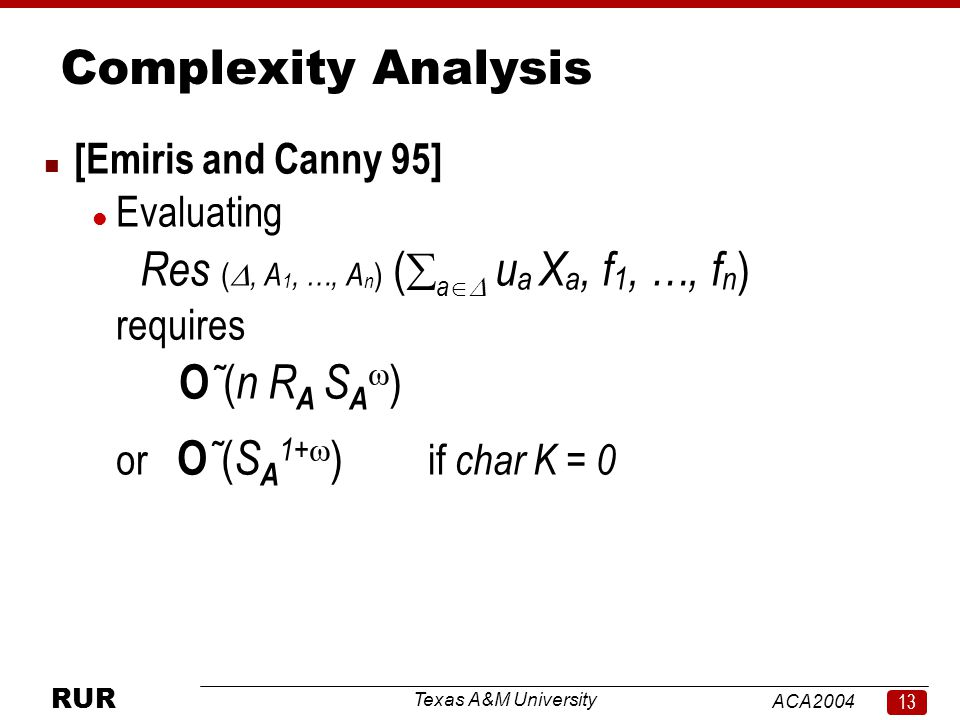 Texas A&M University ACA RUR Complexity Analysis n [Emiris and Canny 95] l Evaluating Res ( , A 1, …, A n ) (  a  u a X a, f 1, …, f n ) requires O ˜ ( n R A S A  ) or O ˜ ( S A 1+  ) if char K = 0