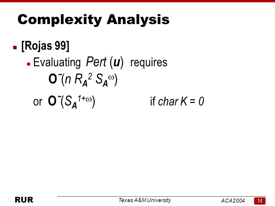 Texas A&M University ACA RUR Complexity Analysis n [Rojas 99] l Evaluating Pert ( u ) requires O ˜ ( n R A 2 S A  ) or O ˜ ( S A 1+  ) if char K = 0
