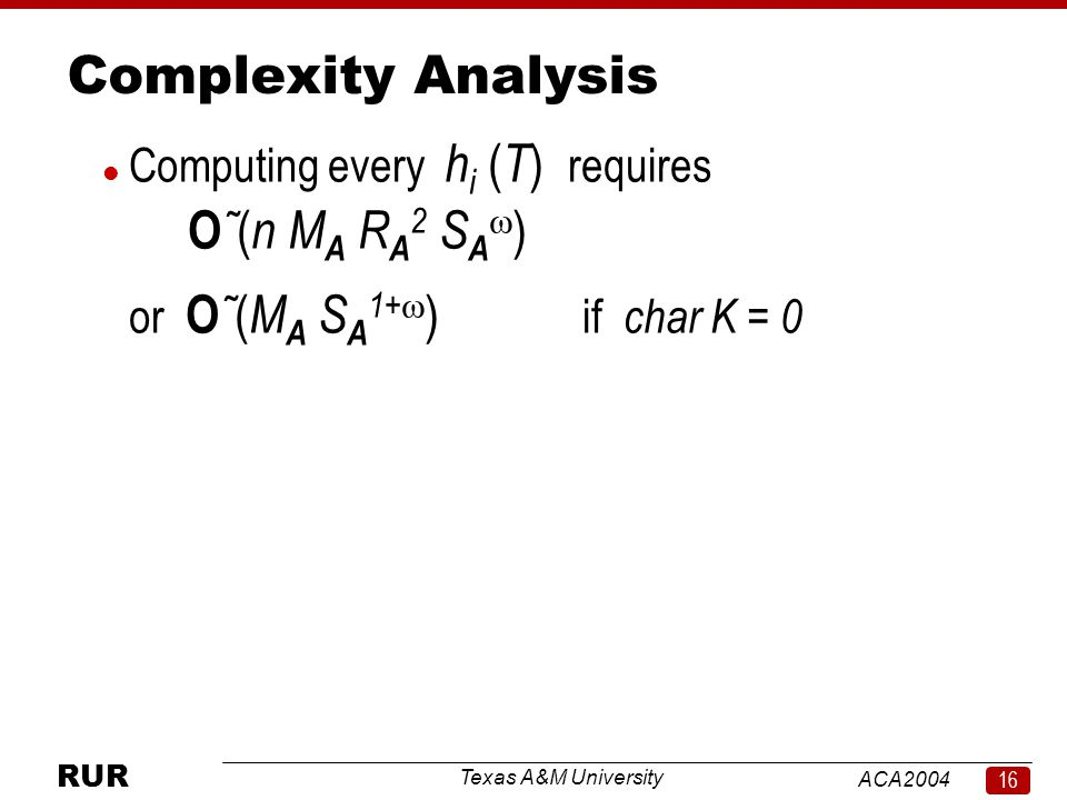Texas A&M University ACA RUR Complexity Analysis l Computing every h i ( T ) requires O ˜ ( n M A R A 2 S A  ) or O ˜ ( M A S A 1+  ) if char K = 0