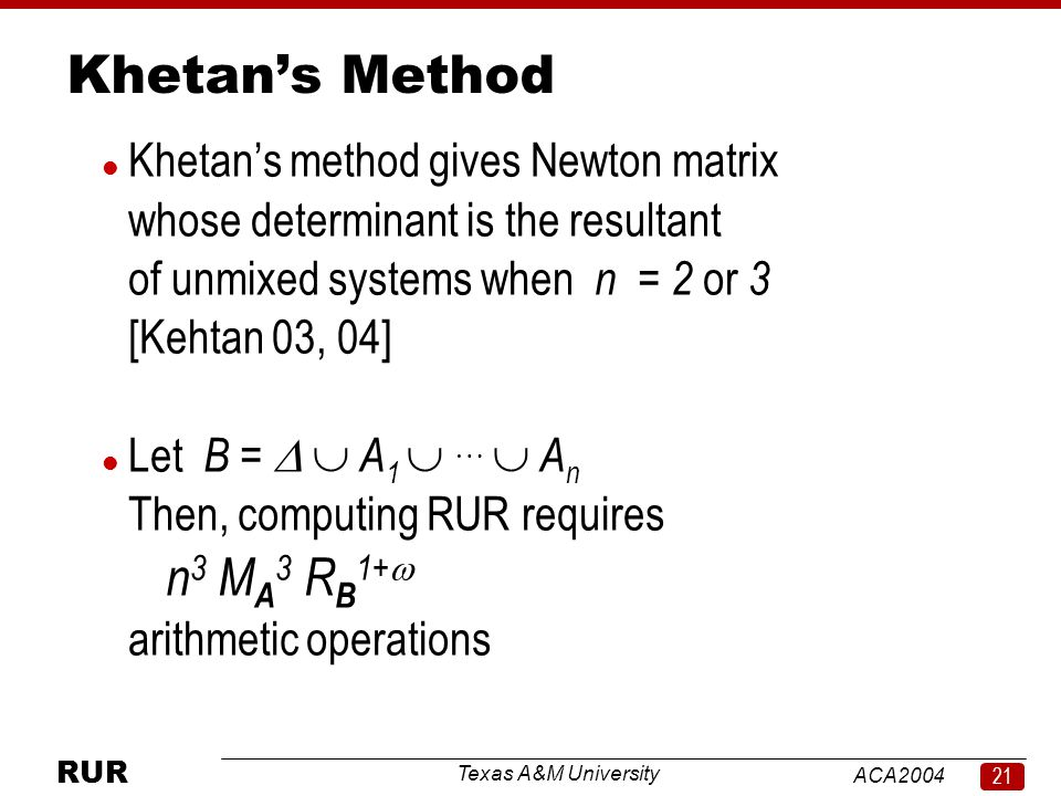 Texas A&M University ACA RUR Khetan's Method l Khetan's method gives Newton matrix whose determinant is the resultant of unmixed systems when n = 2 or 3 [Kehtan 03, 04] l Let B =   A 1    A n Then, computing RUR requires n 3 M A 3 R B 1+  arithmetic operations