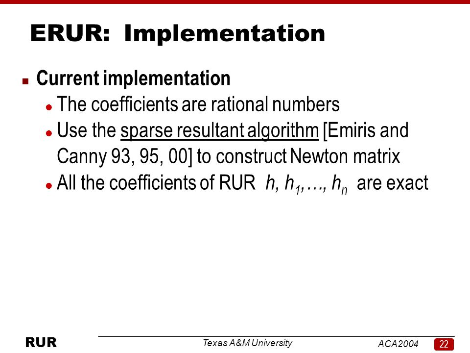 Texas A&M University ACA RUR ERUR:Implementation n Current implementation l The coefficients are rational numbers l Use the sparse resultant algorithm [Emiris and Canny 93, 95, 00] to construct Newton matrix l All the coefficients of RUR h, h 1,…, h n are exact