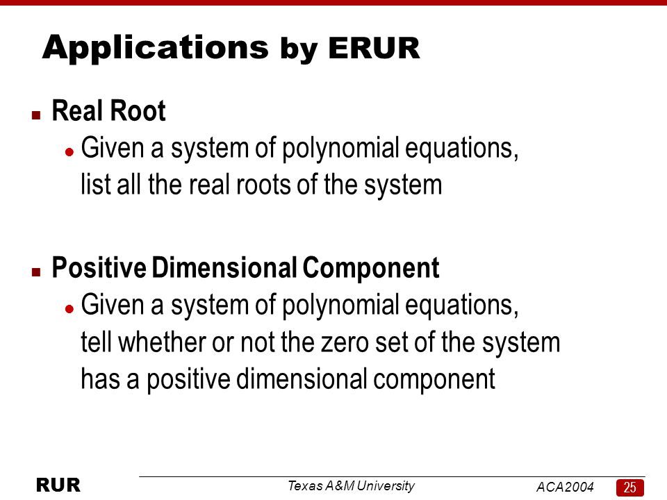 Texas A&M University ACA RUR Applications by ERUR n Real Root l Given a system of polynomial equations, list all the real roots of the system n Positive Dimensional Component l Given a system of polynomial equations, tell whether or not the zero set of the system has a positive dimensional component