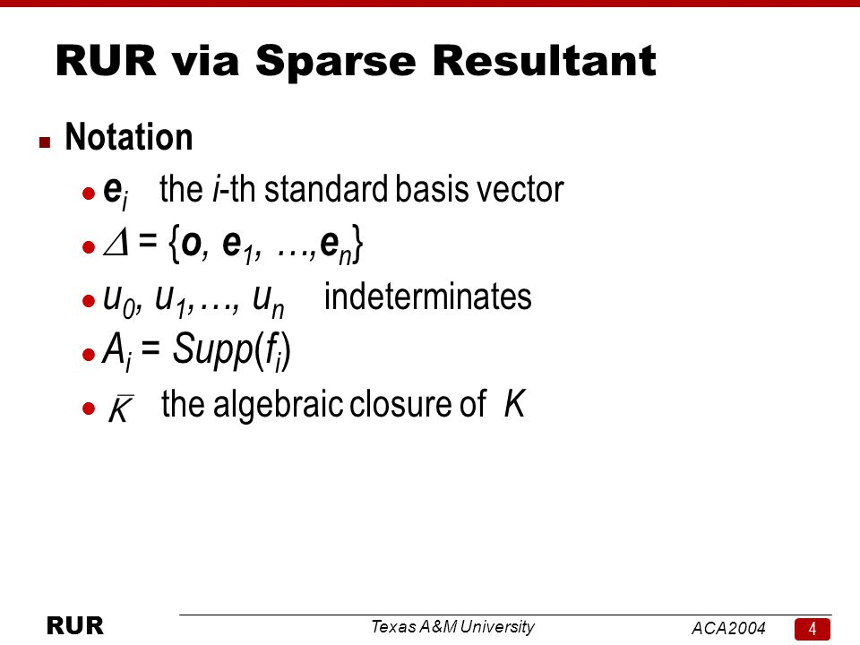 Texas A&M University ACA RUR RUR via Sparse Resultant n Notation l e i the i -th standard basis vector  = { o, e 1, …, e n } l u 0, u 1,…, u n indeterminates l A i = Supp ( f i ) l the algebraic closure of K