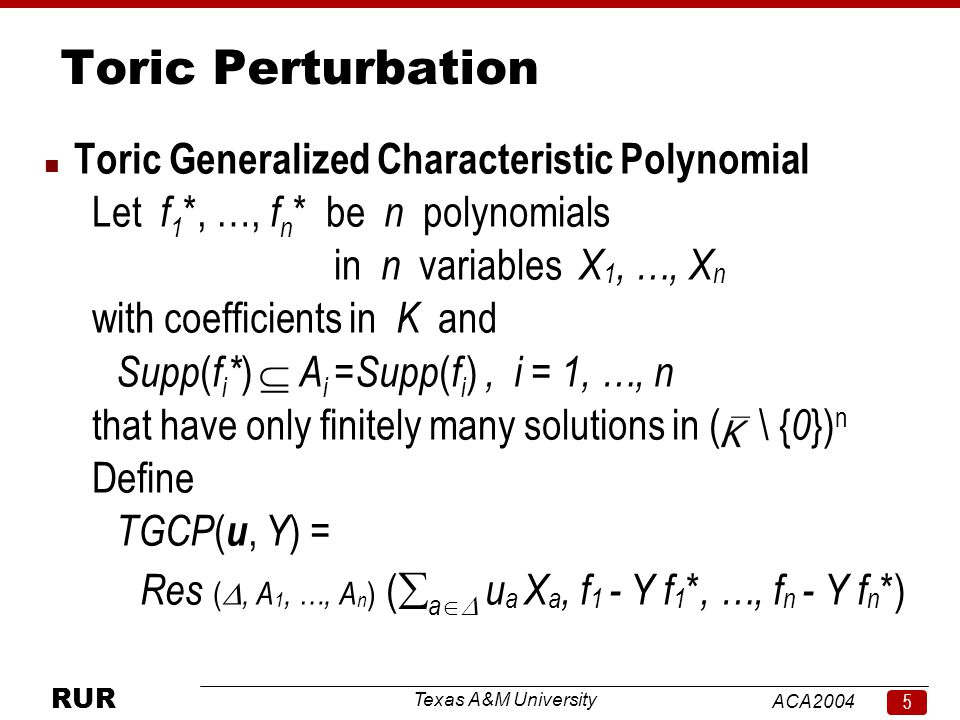 Texas A&M University ACA RUR Toric Perturbation n Toric Generalized Characteristic Polynomial Let f 1 *, …, f n * be n polynomials in n variables X 1, …, X n with coefficients in K and Supp ( f i * )  A i =Supp ( f i ), i = 1, …, n that have only finitely many solutions in ( \ { 0 }) n Define TGCP ( u, Y ) = Res ( , A 1, …, A n ) (  a  u a X a, f 1 - Y f 1 *, …, f n - Y f n *)