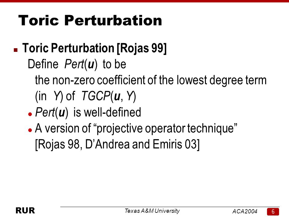 Texas A&M University ACA RUR Toric Perturbation n Toric Perturbation [Rojas 99] Define Pert ( u ) to be the non-zero coefficient of the lowest degree term (in Y ) of TGCP ( u, Y ) l Pert ( u ) is well-defined l A version of projective operator technique [Rojas 98, D'Andrea and Emiris 03]
